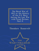The Naval War of 1812 or the History of the U.S. Navy During the Last War with Great Britain, Part II - War College Series