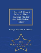 The Last Maori War in New Zealand Under the Self-Reliant Policy - War College Series