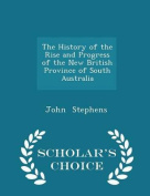 The History of the Rise and Progress of the New British Province of South Australia - Scholar's Choice Edition