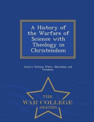 A History of the Warfare of Science with Theology in Christendom - War College Series
