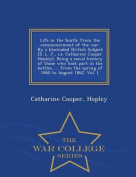 Life in the South; From the Commencement of the War. by a Blockaded British Subject [S. L. J., i.e. Catharine Cooper Hopley]. Being a Social History of Those Who Took Part in the Battles, ... from the Spring of 1860 to August 1862. Vol. I. - War College S