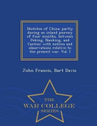 Sketches of China; Partly During an Inland Journey of Four Months, Between Peking, Nanking, and Canton; With Notices and Observations Relative to the Present War. Vol. I - War College Series