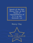 Speech of the Hon. Henry Clay, in the House of Representatives of U. S. on the Seminole War - War College Series