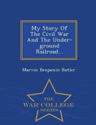 My Story of the Civil War and the Under-Ground Railroad... - War College Series