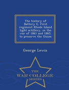 The History of Battery E, First Regiment Rhode Island Light Artillery, in the War of 1861 and 1865, to Preserve the Union - War College Series