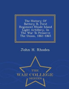 The History of Battery B, First Regiment Rhode Island Light Artillery, in the War to Preserve the Union, 1861-1865 - War College Series