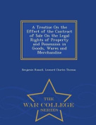 A Treatise on the Effect of the Contract of. the Legal Rights of Property and Possession in Goods, Wares and Merchandise - War College Series