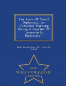 Ten Years of Secret Diplomacy, an Unheeded Warning (Being a Reprint of Morocco in Diplomacy. - War College Series