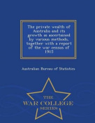 The Private Wealth of Australia and Its Growth as Ascertained by Various Methods, Together with a Report of the War Census of 1915 - War College Series