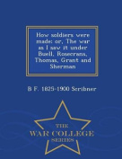 How Soldiers Were Made; Or, the War as I Saw It Under Buell, Rosecrans, Thomas, Grant and Sherman - War College Series