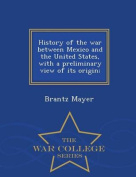 History of the War Between Mexico and the United States, with a Preliminary View of Its Origin; - War College Series