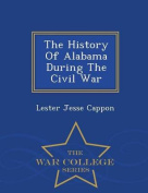 The History of Alabama During the Civil War - War College Series