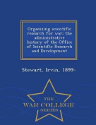 Organizing Scientific Research for War; The Administrative History of the Office of Scientific Research and Development - War College Series