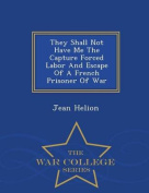 They Shall Not Have Me the Capture Forced Labor and Escape of a French Prisoner of War - War College Series