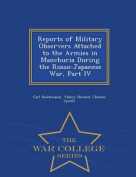 Reports of Military Observers Attached to the Armies in Manchuria During the Russo-Japanese War, Part IV - War College Series