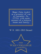 Major John Andre as a Prisoner of War at Lancaster, Pa., 1775-6, with Some Account of a Historic House and Family; - War College Series