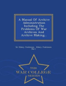 A Manual of Archive Administration Including the Problems of War Archives and Archive Making... - War College Series