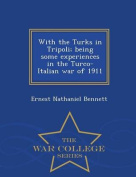 With the Turks in Tripoli; Being Some Experiences in the Turco-Italian War of 1911 - War College Series