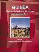Guinea Mineral, Mining Sector Investment and Business Guide Volume 1 Strategic Information and Regulations