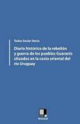Diario Historico de La Rebelion y Guerra de Los Pueblos Guaranis Situados En La Costa Oriental del Rio Uruguay [Spanish]