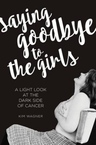 Saying Goodbye to the Girls: A Light Look at the Dark Side of Cancer by Kim Wagn