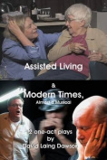 Assisted Living & Modern Times  : Almost a Musical 2 One-Act Plays.