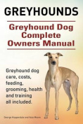 Greyhounds. Greyhound Dog Complete Owners Manual. Greyhound Dog Care, Costs, Feeding, Grooming, Health and Training All Included.