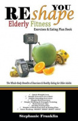 Reshape You Elderly Fitness Exercises & Eating Plan Book  : A Fitness Book of Simple Exercises & Eating Plans for the Elderly