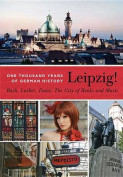 Leipzig!: One Thousand Years of German History - Bach, Luther, Faust
