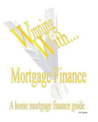 Winning with Mortgage Finance Home Mortgage Finance Guide