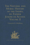 The Natural and Moral History of the Indies, by Father Joseph de Acosta: Reprinted from the English Translated Edition of Edward Grimeston, 1604