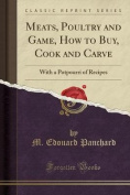 Meats, Poultry and Game, How to Buy, Cook and Carve