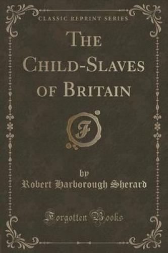 The-Child-Slaves-of-Britain-Classic-Reprint-by-Robert-Harborough-Sherard