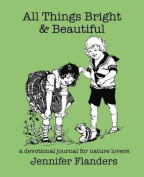 All Things Bright & Beautiful  : A Devotional Journal for Nature Lovers