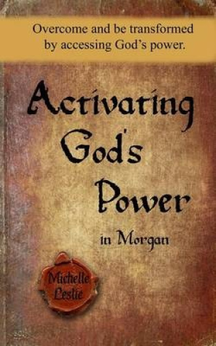 Activating God's Power in Morgan: Overcome and Be Transformed by Accessing God's