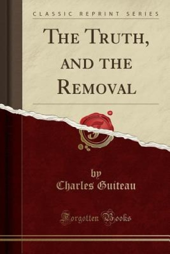 The-Truth-and-the-Removal-Classic-Reprint-by-Charles-Guiteau