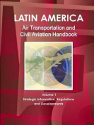 Latin America Air Transportation and Civil Aviation Handbook Volume 1 Strategic Information, Regulations and Developments