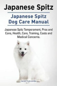 Japanese Spitz. Japanese Spitz Dog Care Manual. Japanese Spitz Temperament, Pros and Cons, Health, Care, Training, Costs and Medical Concerns.