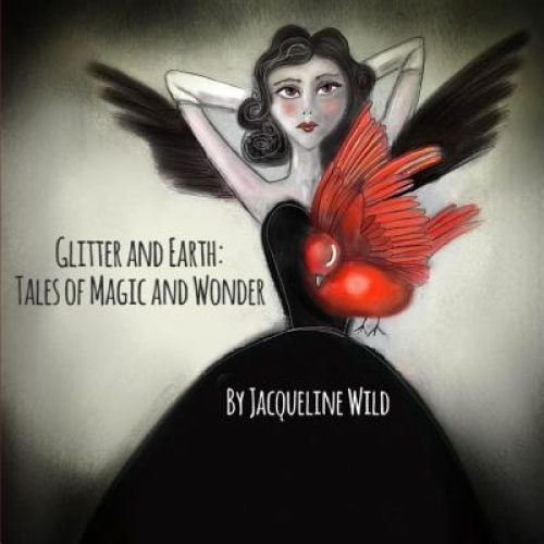 Glitter and Earth: Tales of Magic and Wonder by Jacqueline Wild.