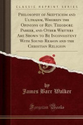 Philosophy of Skepticism and Ultraism, Wherein the Opinions of REV. Theodore Parker, and Other Writers Are Shown to Be Inconsistent with Sound Reason and the Christian Religion