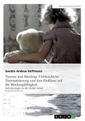 Trauma Und Bindung. Fruhkindliche Traumatisierung Und Ihre Einflusse Auf Die Bindungsfahigkeit [GER]