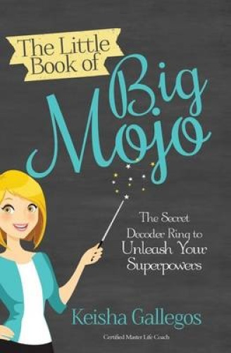 The Little Book of Big Mojo: The Secret Decoder Ring to Unleash Your Superpowers