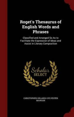 Roget's Thesaurus of English Words and Phrases: Classified and Arranged So as to Facilitate the Expression of Ideas and Assist in Literary Composition