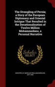 The Strangling of Persia; A Story of the European Diplomacy and Oriental Intrigue That Resulted in the Denationalization of Twelve Million Mohammedans, a Personal Narrative