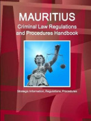 Mauritius Criminal Law Regulations and Procedures Handbook - Strategic Information, Regulations, Procedures
