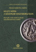 Keleti Nepek a Kozepkori Magyarorszagon (Peoples of Eastern Origin in Medieval Hungary)