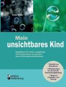 Mein Unsichtbares Kind - Begleitbuch Fur Frauen, Angehorige Und Fachpersonen VOR Und Nach Einem Schwangerschaftsabbruch [GER]