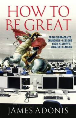 How to be Great: From Cleopatra to Churchill - Lessons from History's Greatest Leaders