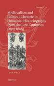 Medievalism and Political Rhetoric in Humanist Historiography from the Low Countries (1515-1609)
