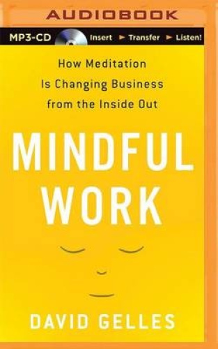 Mindful Work: How Meditation Is Changing Business from the Inside Out [Audio] by